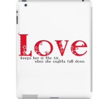 Love keeps her in the Air when she oughta fall down. iPad Case/Skin