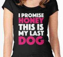 I Promise Honey, This is My Last Dog. Women's Fitted Scoop T-Shirt