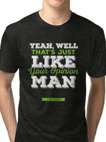 The Dude - Yeah, well, that's just like, your opinion man Tri-blend T-Shirt