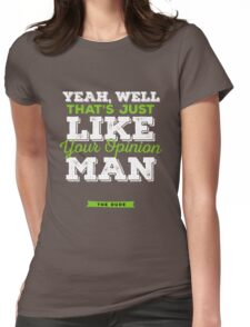 The Dude - Yeah, well, that's just like, your opinion man Womens Fitted T-Shirt