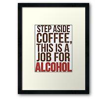Aus dem Weg Kaffee - Ein Job für Alkohol! Framed Print