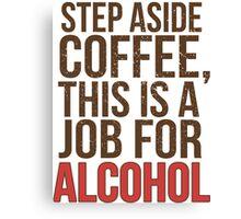 Aus dem Weg Kaffee - Ein Job für Alkohol! Canvas Print