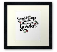 Good things come to those who garden Framed Print
