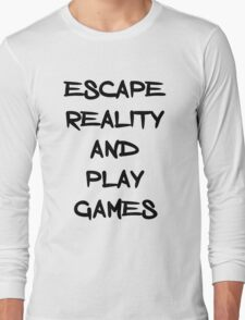 Escape reality and play games Long Sleeve T-Shirt