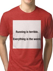 RUNNING IS TERRIBLE. EVERYTHING IS THE WORST Tri-blend T-Shirt