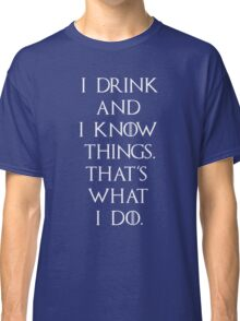 Game of thrones I drink and know things Classic T-Shirt