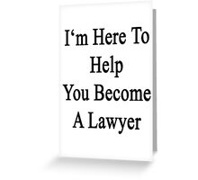I'm Here To Help You Become A Lawyer  Greeting Card