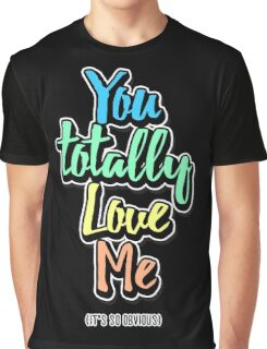 You Totally Love Me (It's So Obvious) Graphic T-Shirt