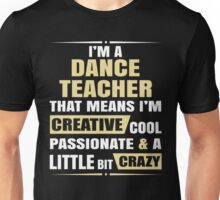 I'M A Dance Teacher, That Means I'M Creative Cool Passionate & A Little Bit Crazy. Unisex T-Shirt