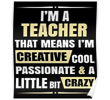 I'M A Teacher, That Means I'M Creative Cool Passionate & A Little Bit Crazy. Poster