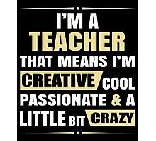 I'M A Teacher, That Means I'M Creative Cool Passionate & A Little Bit Crazy. Photographic Print