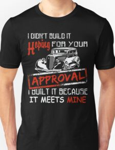 I Didn't Build It Hoping For Your Approval… I Built It Because It Meets Mine! - Hot Rod Shirt T-Shirt