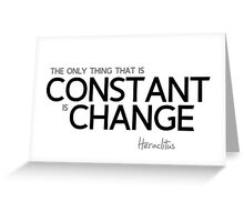 the only thing that is constant is change - heraclitus Greeting Card