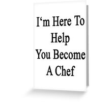 I'm Here To Help You Become A Chef Greeting Card