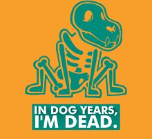 In Dog Years Im Dead Unisex T-Shirt