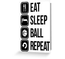 EAT, SLEEP, BALL and REPEAT Greeting Card