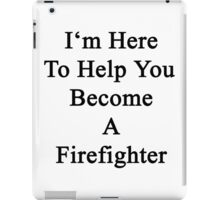 I'm Here To Help You Become A Firefighter  iPad Case/Skin