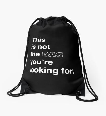 this is not the bag you're looking for. Drawstring Bag