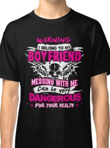 Warning I belong to my BOYFRIEND messing with me can be very DANGEROUS for your health T-shirt Classic T-Shirt