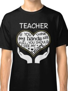 Heart Of A Teacher. If You Think My Hands Are Full, You Should See My Heart. Classic T-Shirt