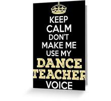 Keep Calm. Don't Make Me Use My Dance Teacher Voice. Greeting Card