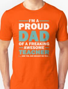 I'm A Proud Dad Of A Freaking Awesome Teacher. (yes she bought me this) Father's Day Gift For Dad. Unisex T-Shirt