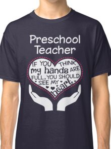 Heart Of A Preschool Teacher. If You Think My Hands Are Full, You Should See My Heart. Classic T-Shirt