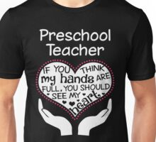 Heart Of A Preschool Teacher. If You Think My Hands Are Full, You Should See My Heart. Unisex T-Shirt