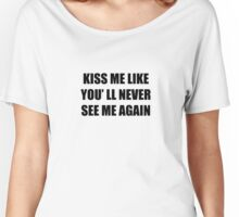Kiss me like you 'll never see me again Women's Relaxed Fit T-Shirt