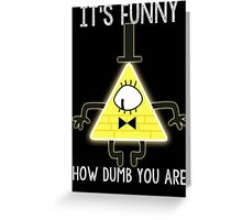 Bill Cipher - It's Funny How Dumb You Are Greeting Card