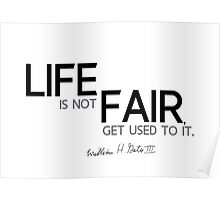 life is not fair, get used to it - bill gates Poster