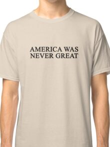 America Was Never Great Classic T-Shirt