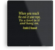 """When you reach  the end of your rope ,tie a knot in it and hang on."" -Franklin D. Roosevelt Metal Print"