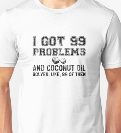 I've Got 99 Problems and Coconut Oil Unisex T-Shirt