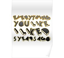 Everything  you like,  I liked  5 years ago  Poster