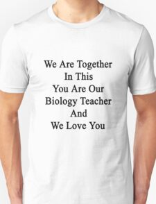 We Are Together In This You Are Our Biology Teacher And We Love You Unisex T-Shirt