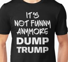 It's Not Funny Anymore DUMP TRUMP Unisex T-Shirt