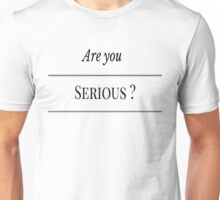 Are you serious ? Unisex T-Shirt