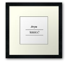 Are you serious ? Framed Print