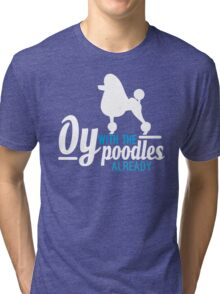 Oy with the Poodles! Tri-blend T-Shirt
