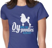 Oy with the Poodles! Womens Fitted T-Shirt