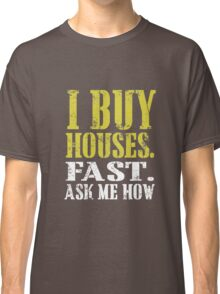I buy houses fast ask me how Classic T-Shirt