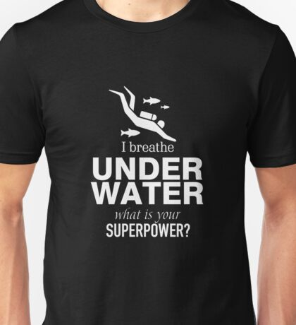I breathe under water what is your Superpower Unisex T-Shirt