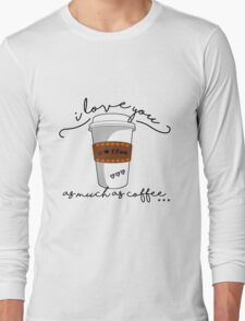 I love you as much as coffee Long Sleeve T-Shirt