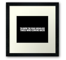 To know the road ahead ask those who coming back - Inspirational Quote Framed Print