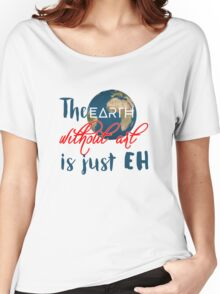 """The """"earth"""" without art is just """"eh"""" Women's Relaxed Fit T-Shirt"""