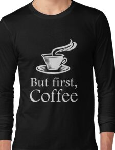 But First Coffee Long Sleeve T-Shirt