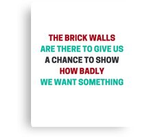 The brick walls are there to give us a chance to show how badly we want something  Canvas Print