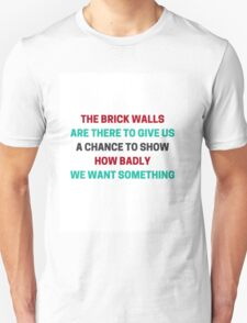 The brick walls are there to give us a chance to show how badly we want something  T-Shirt