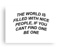 The World Is Filled With Nice People, If You Can't Find One Be One Canvas Print